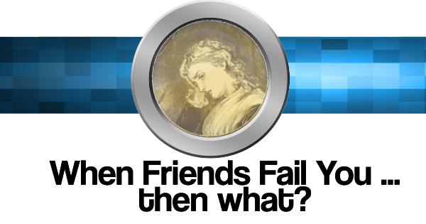 When Friends Fail … then what?