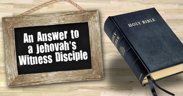 An Answer to a Jehovah's Witness Disciple